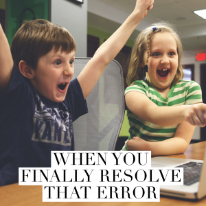 When you finally resolve that error